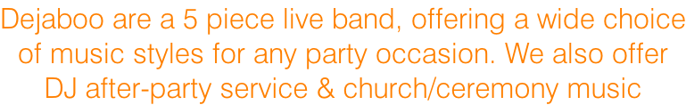 Dejaboo are a 5 piece live band, offering a wide choice of music styles for any party occasion. We also offer DJ after-party service & church/ceremony music